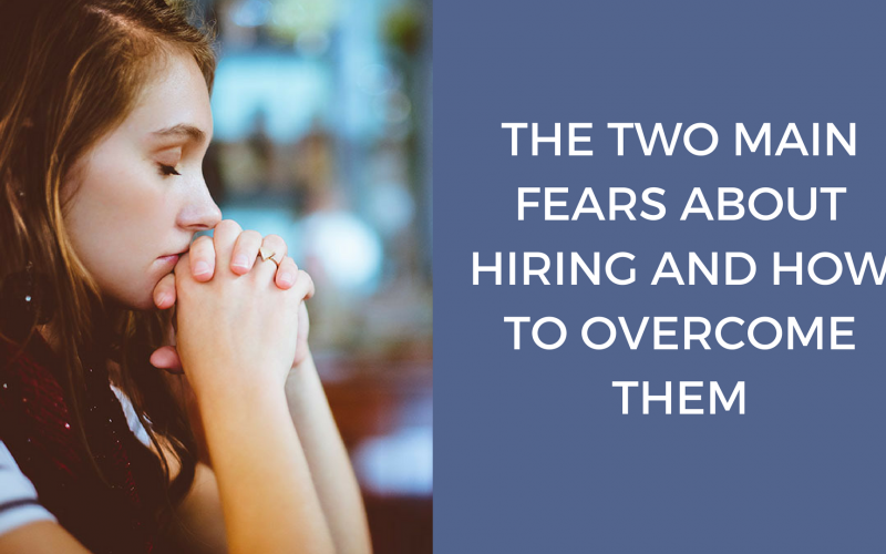 THE TWO MAIN FEARS ABOUT HIRING AND HOW TO OVERCOME THEM