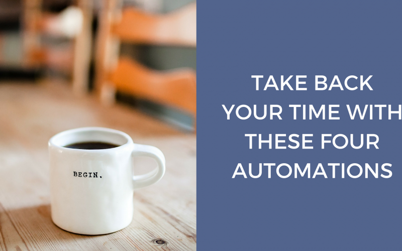 TAKE BACK YOUR TIME WITH THESE FOUR AUTOMATIONS